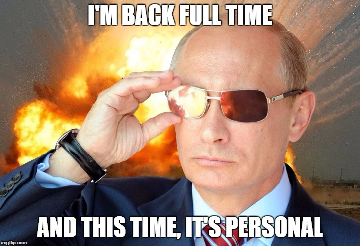 Now That I've Got A Better Hold On Life, I Can Hopefully Get Back In The Swing Of Things | I'M BACK FULL TIME AND THIS TIME, IT'S PERSONAL | image tagged in putin nuke 2,olympianproduct | made w/ Imgflip meme maker