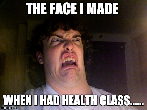 Oh No | THE FACE I MADE WHEN I HAD HEALTH CLASS...... | image tagged in memes,oh no | made w/ Imgflip meme maker