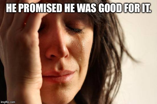 First World Problems Meme | HE PROMISED HE WAS GOOD FOR IT. | image tagged in memes,first world problems | made w/ Imgflip meme maker