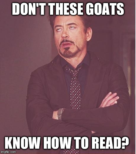 Face You Make Robert Downey Jr Meme | DON'T THESE GOATS KNOW HOW TO READ? | image tagged in memes,face you make robert downey jr | made w/ Imgflip meme maker