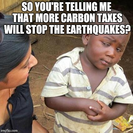 Suuure, there's no political agenda behind global warming rhetoric | SO YOU'RE TELLING ME THAT MORE CARBON TAXES WILL STOP THE EARTHQUAKES? | image tagged in memes,third world skeptical kid | made w/ Imgflip meme maker