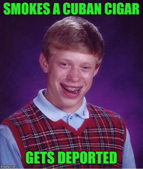 Bad Luck Brian Meme | SMOKES A CUBAN CIGAR GETS DEPORTED | image tagged in memes,bad luck brian | made w/ Imgflip meme maker