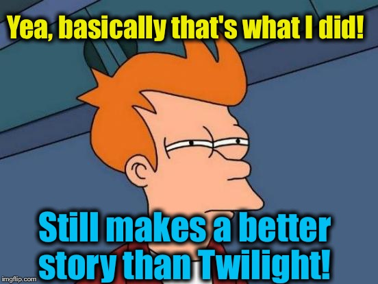 Futurama Fry Meme | Yea, basically that's what I did! Still makes a better story than Twilight! | image tagged in memes,futurama fry | made w/ Imgflip meme maker