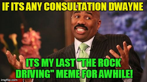 "Steve Harvey Meme | IF ITS ANY CONSULTATION DWAYNE ITS MY LAST ""THE ROCK DRIVING"" MEME FOR AWHILE! 