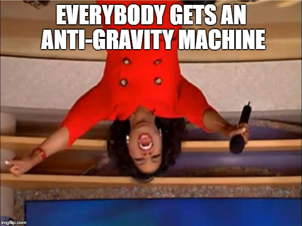 Oprah You Get A Meme | EVERYBODY GETS AN ANTI-GRAVITY MACHINE | image tagged in memes,oprah you get a | made w/ Imgflip meme maker