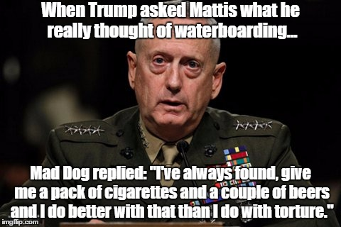 "Trump's Secretary Of Defense, Mad Dog Mattis, Opposes Torture - Thinks It's Ineffective | When Trump asked Mattis what he really thought of waterboarding... Mad Dog replied: ""I've always found, give me a pack of cigarettes and a c 