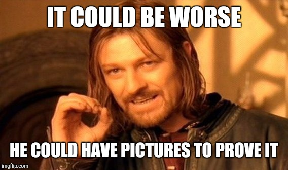 One Does Not Simply Meme | IT COULD BE WORSE HE COULD HAVE PICTURES TO PROVE IT | image tagged in memes,one does not simply | made w/ Imgflip meme maker
