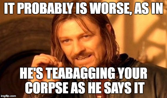 One Does Not Simply Meme | IT PROBABLY IS WORSE, AS IN HE'S TEABAGGING YOUR CORPSE AS HE SAYS IT | image tagged in memes,one does not simply | made w/ Imgflip meme maker