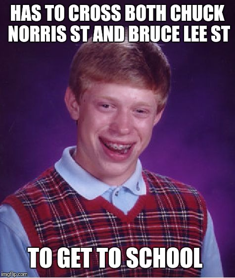 Bad Luck Brian Meme | HAS TO CROSS BOTH CHUCK NORRIS ST AND BRUCE LEE ST TO GET TO SCHOOL | image tagged in memes,bad luck brian | made w/ Imgflip meme maker