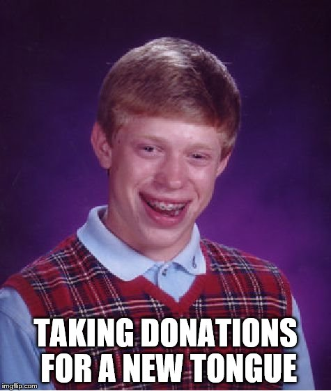 Bad Luck Brian Meme | TAKING DONATIONS FOR A NEW TONGUE | image tagged in memes,bad luck brian | made w/ Imgflip meme maker