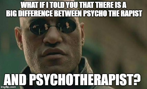 Matrix Morpheus Meme | WHAT IF I TOLD YOU THAT THERE IS A BIG DIFFERENCE BETWEEN PSYCHO THE RAPIST AND PSYCHOTHERAPIST? | image tagged in memes,matrix morpheus | made w/ Imgflip meme maker