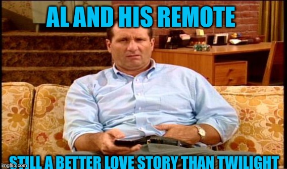 AL AND HIS REMOTE STILL A BETTER LOVE STORY THAN TWILIGHT | made w/ Imgflip meme maker