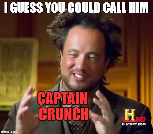 Ancient Aliens Meme | I GUESS YOU COULD CALL HIM CAPTAIN CRUNCH | image tagged in memes,ancient aliens | made w/ Imgflip meme maker
