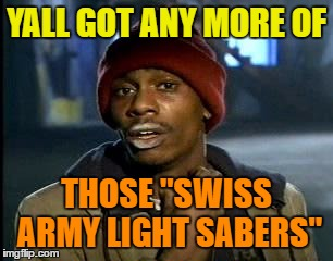 "Y'all Got Any More Of That Meme | YALL GOT ANY MORE OF THOSE ""SWISS ARMY LIGHT SABERS"" 