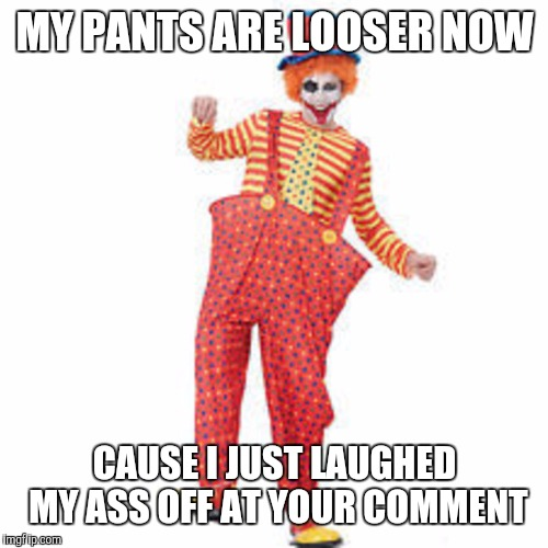 MY PANTS ARE LOOSER NOW CAUSE I JUST LAUGHED MY ASS OFF AT YOUR COMMENT | made w/ Imgflip meme maker