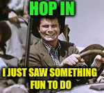 HOP IN I JUST SAW SOMETHING FUN TO DO | made w/ Imgflip meme maker