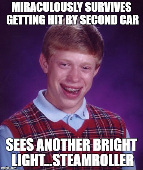 Bad Luck Brian Meme | MIRACULOUSLY SURVIVES GETTING HIT BY SECOND CAR SEES ANOTHER BRIGHT LIGHT...STEAMROLLER | image tagged in memes,bad luck brian | made w/ Imgflip meme maker