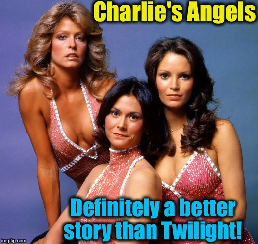 Charlie's Angels Definitely a better story than Twilight! | made w/ Imgflip meme maker