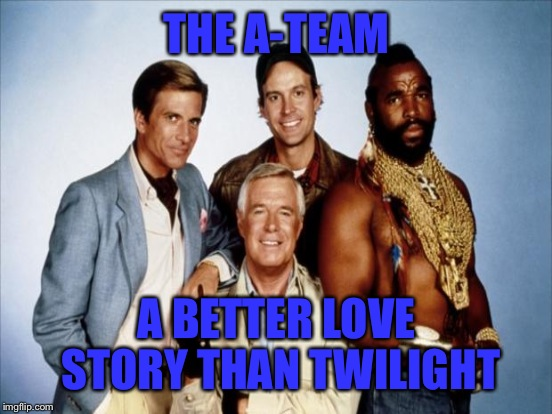 THE A-TEAM A BETTER LOVE STORY THAN TWILIGHT | made w/ Imgflip meme maker