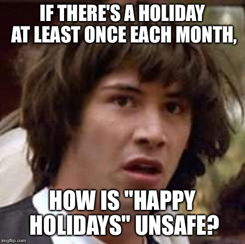 "Conspiracy Keanu Meme | IF THERE'S A HOLIDAY AT LEAST ONCE EACH MONTH, HOW IS ""HAPPY HOLIDAYS"" UNSAFE? 