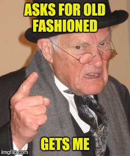 Back In My Day Meme | ASKS FOR OLD FASHIONED GETS ME | image tagged in memes,back in my day | made w/ Imgflip meme maker