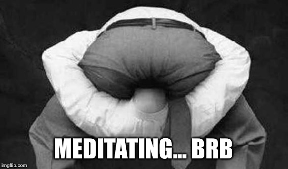 MEDITATING... BRB | made w/ Imgflip meme maker