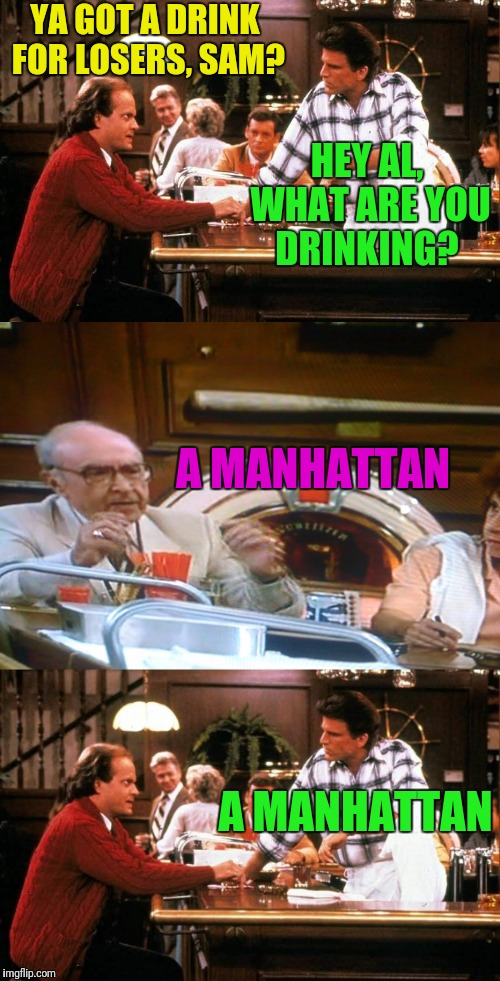YA GOT A DRINK FOR LOSERS, SAM? A MANHATTAN HEY AL, WHAT ARE YOU DRINKING? A MANHATTAN | made w/ Imgflip meme maker