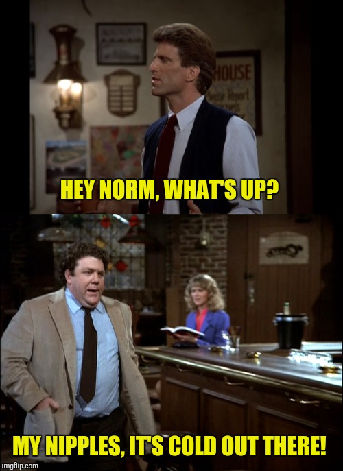 HEY NORM, WHAT'S UP? MY NIPPLES, IT'S COLD OUT THERE! | made w/ Imgflip meme maker
