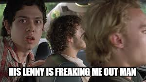 You are freaking out. ....man  | HIS LENNY IS FREAKING ME OUT MAN | image tagged in memes,lenny,super troopers,freaking out,funny | made w/ Imgflip meme maker