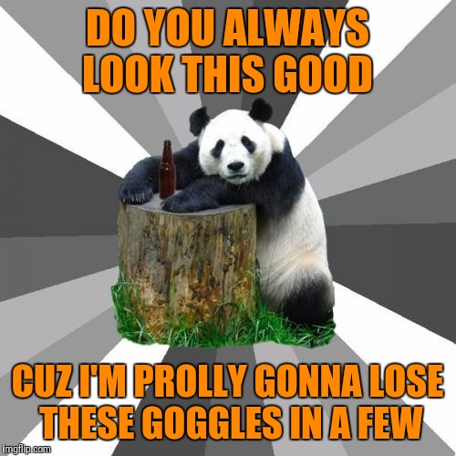 Guess I could have one more |  DO YOU ALWAYS LOOK THIS GOOD; CUZ I'M PROLLY GONNA LOSE THESE GOGGLES IN A FEW | image tagged in memes,pickup line panda,beer goggles | made w/ Imgflip meme maker