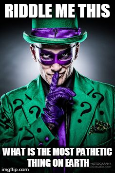 Riddle Me This.... | RIDDLE ME THIS WHAT IS THE MOST PATHETIC THING ON EARTH | image tagged in riddle me this | made w/ Imgflip meme maker