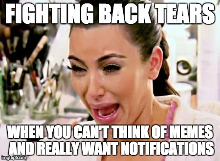 Da Struggal Bah Reahl | FIGHTING BACK TEARS WHEN YOU CAN'T THINK OF MEMES AND REALLY WANT NOTIFICATIONS | image tagged in kim kardashian,kim kardashian crying,notifications,tears,memes,the struggle is real | made w/ Imgflip meme maker