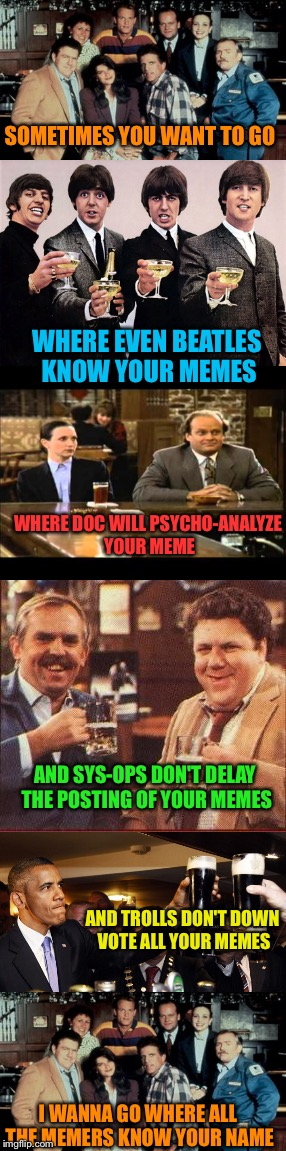 Cheers! | SOMETIMES YOU WANT TO GO I WANNA GO WHERE ALL THE MEMERS KNOW YOUR NAME WHERE EVEN BEATLES KNOW YOUR MEMES WHERE DOC WILL PSYCHO-ANALYZE YOU | image tagged in memes,cheers,meme song | made w/ Imgflip meme maker