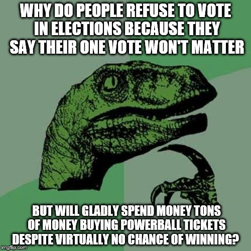 Philosoraptor Meme | WHY DO PEOPLE REFUSE TO VOTE IN ELECTIONS BECAUSE THEY SAY THEIR ONE VOTE WON'T MATTER BUT WILL GLADLY SPEND MONEY TONS OF MONEY BUYING POWE | image tagged in memes,philosoraptor | made w/ Imgflip meme maker