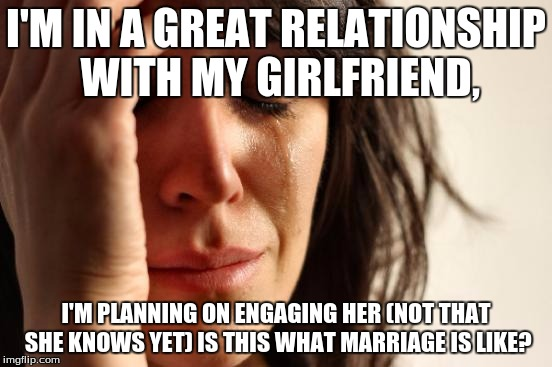 First World Problems Meme | I'M IN A GREAT RELATIONSHIP WITH MY GIRLFRIEND, I'M PLANNING ON ENGAGING HER (NOT THAT SHE KNOWS YET) IS THIS WHAT MARRIAGE IS LIKE? | image tagged in memes,first world problems | made w/ Imgflip meme maker