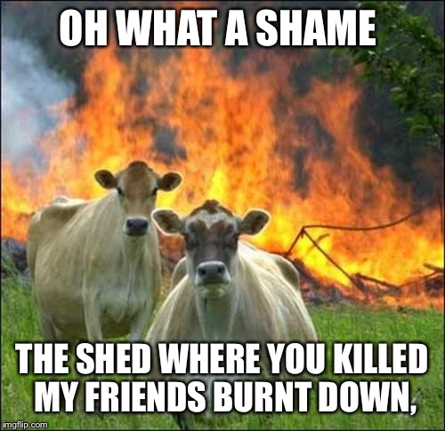 Evil Cows Meme | OH WHAT A SHAME THE SHED WHERE YOU KILLED MY FRIENDS BURNT DOWN, | image tagged in memes,evil cows | made w/ Imgflip meme maker