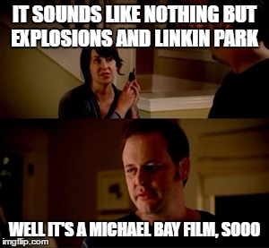 he's got a point |  IT SOUNDS LIKE NOTHING BUT EXPLOSIONS AND LINKIN PARK; WELL IT'S A MICHAEL BAY FILM, SOOO | image tagged in jake from state farm,michael bay,linkin park,explosions | made w/ Imgflip meme maker