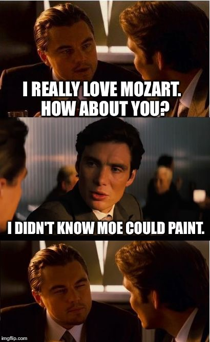 Inception Meme | I REALLY LOVE MOZART.  HOW ABOUT YOU? I DIDN'T KNOW MOE COULD PAINT. | image tagged in memes,inception | made w/ Imgflip meme maker