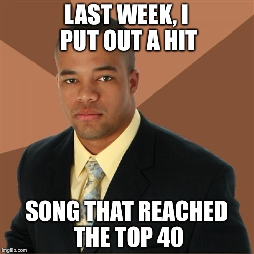 Successful Black Man Meme | LAST WEEK, I PUT OUT A HIT SONG THAT REACHED THE TOP 40 | image tagged in memes,successful black man | made w/ Imgflip meme maker