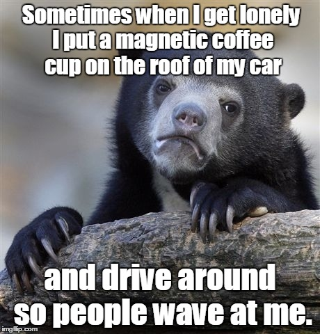 Confession Bear Meme | Sometimes when I get lonely I put a magnetic coffee cup on the roof of my car and drive around so people wave at me. | image tagged in memes,confession bear | made w/ Imgflip meme maker