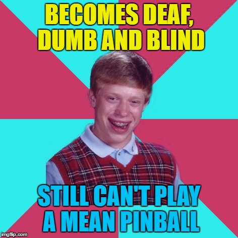 He can't even play a nice pinball... | BECOMES DEAF, DUMB AND BLIND STILL CAN'T PLAY A MEAN PINBALL | image tagged in bad luck brian music,memes,music,the who,pinball wizard | made w/ Imgflip meme maker