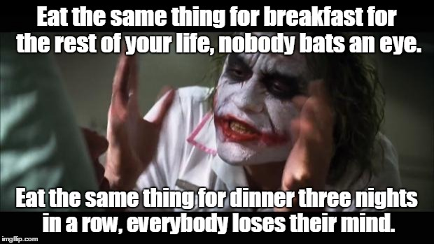 And everybody loses their minds Meme | Eat the same thing for breakfast for the rest of your life, nobody bats an eye. Eat the same thing for dinner three nights in a row, everybo | image tagged in memes,and everybody loses their minds | made w/ Imgflip meme maker