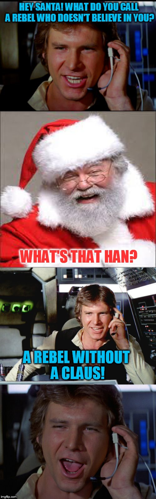 The 23 Memes Till Christmas Event (I shall be doing one Christmas meme a day till Christmas :)  | HEY SANTA! WHAT DO YOU CALL A REBEL WHO DOESN'T BELIEVE IN YOU? A REBEL WITHOUT A CLAUS! WHAT'S THAT HAN? | image tagged in bad pun han solo,christmas memes,funny,starwars,santa clause,jokes | made w/ Imgflip meme maker