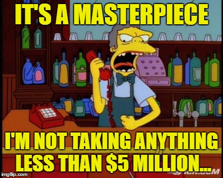 IT'S A MASTERPIECE I'M NOT TAKING ANYTHING LESS THAN $5 MILLION... | made w/ Imgflip meme maker