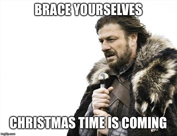A month ago | BRACE YOURSELVES CHRISTMAS TIME IS COMING | image tagged in memes,brace yourselves x is coming,christmas | made w/ Imgflip meme maker