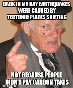 Back In My Day Meme | BACK IN MY DAY EARTHQUAKES WERE CAUSED BY TECTONIC PLATES SHIFTING NOT BECAUSE PEOPLE DIDN'T PAY CARBON TAXES | image tagged in memes,back in my day | made w/ Imgflip meme maker