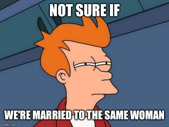 Futurama Fry Meme | NOT SURE IF WE'RE MARRIED TO THE SAME WOMAN | image tagged in memes,futurama fry | made w/ Imgflip meme maker