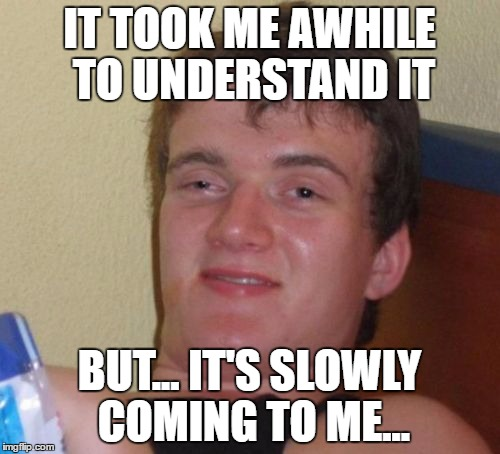 10 Guy Meme | IT TOOK ME AWHILE TO UNDERSTAND IT BUT... IT'S SLOWLY COMING TO ME... | image tagged in memes,10 guy | made w/ Imgflip meme maker
