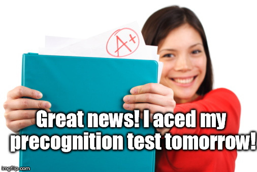 Speaking in the future-perfect tense, of course |  Great news! I aced my precognition test tomorrow! | image tagged in esp,precognition,test,a plus,a | made w/ Imgflip meme maker