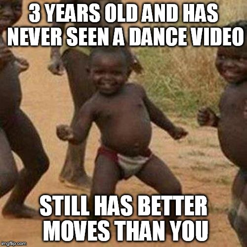 Third World Success Kid Meme | 3 YEARS OLD AND HAS NEVER SEEN A DANCE VIDEO STILL HAS BETTER MOVES THAN YOU | image tagged in memes,third world success kid | made w/ Imgflip meme maker